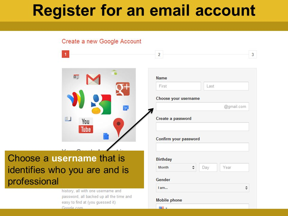 Choose a username that is identifies who you are and is professional Register for an email account