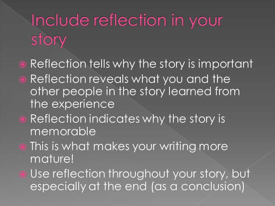  Reflection tells why the story is important  Reflection reveals what you and the other people in the story learned from the experience  Reflection indicates why the story is memorable  This is what makes your writing more mature.