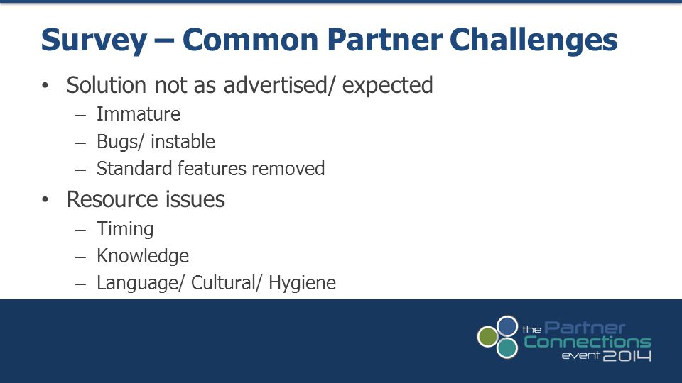 Solution not as advertised/ expected – Immature – Bugs/ instable – Standard features removed Resource issues – Timing – Knowledge – Language/ Cultural/ Hygiene Survey – Common Partner Challenges