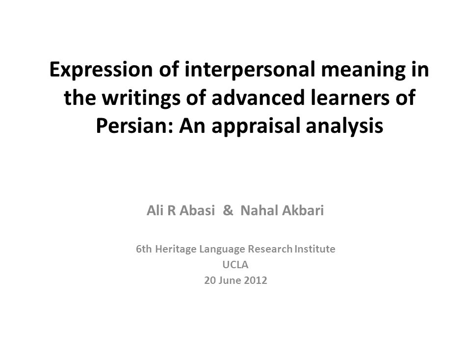 Expression of interpersonal meaning in the writings of advanced learners of Persian: An appraisal analysis Ali R Abasi & Nahal Akbari 6th Heritage Language Research Institute UCLA 20 June 2012