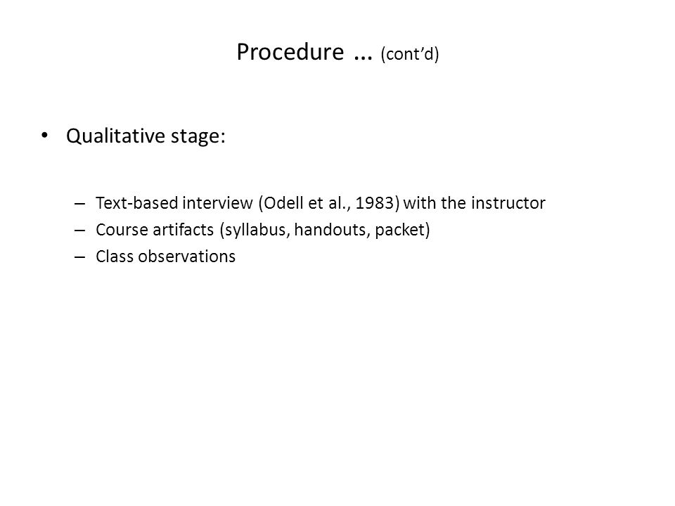 Procedure … (cont'd) Qualitative stage: – Text-based interview (Odell et al., 1983) with the instructor – Course artifacts (syllabus, handouts, packet) – Class observations