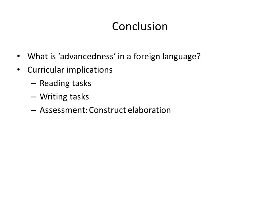 Conclusion What is 'advancedness' in a foreign language? Curricular implications – Reading tasks – Writing tasks – Assessment: Construct elaboration