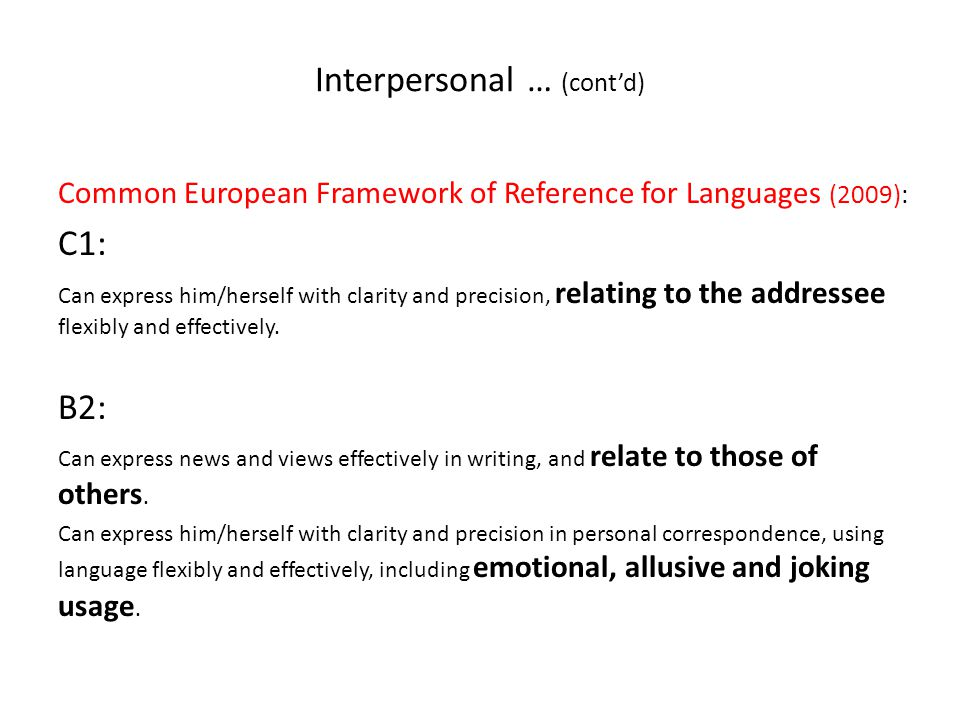 Interpersonal … (cont'd) Common European Framework of Reference for Languages (2009): C1: Can express him/herself with clarity and precision, relating to the addressee flexibly and effectively.