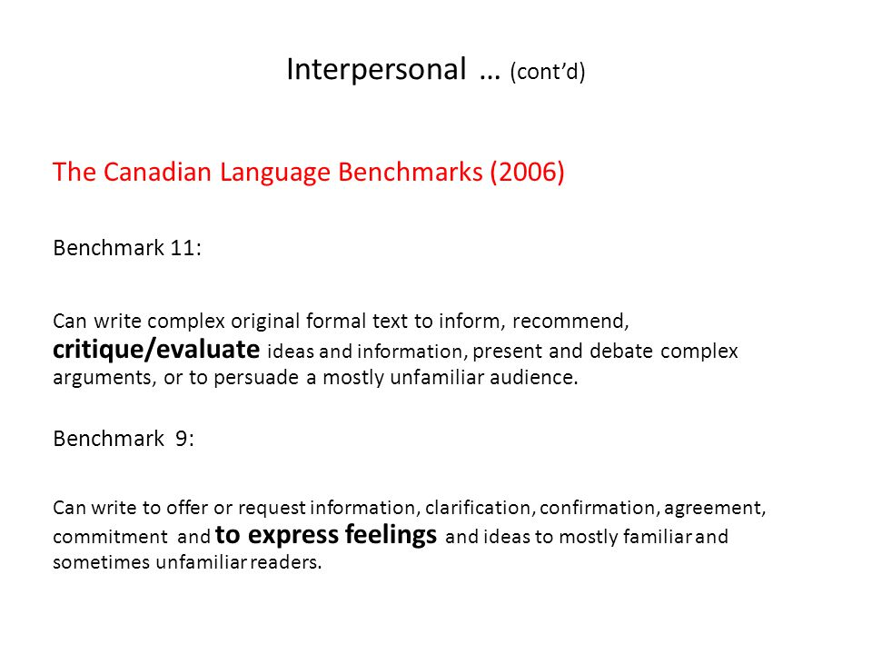 Interpersonal … (cont'd) The Canadian Language Benchmarks (2006) Benchmark 11: Can write complex original formal text to inform, recommend, critique/evaluate ideas and information, present and debate complex arguments, or to persuade a mostly unfamiliar audience.