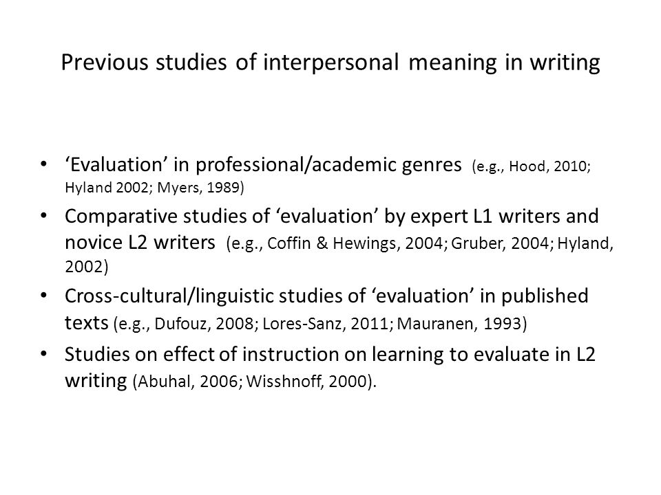 Previous studies of interpersonal meaning in writing 'Evaluation' in professional/academic genres (e.g., Hood, 2010; Hyland 2002; Myers, 1989) Compara