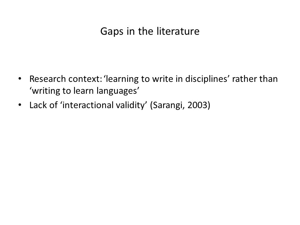Gaps in the literature Research context: 'learning to write in disciplines' rather than 'writing to learn languages' Lack of 'interactional validity'