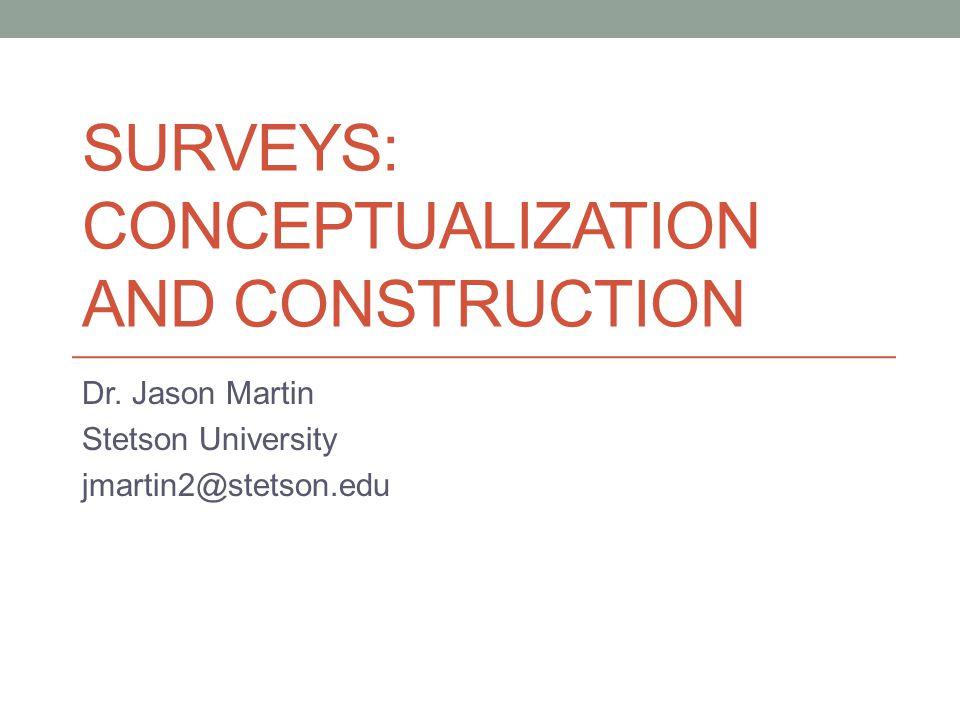 SURVEYS: CONCEPTUALIZATION AND CONSTRUCTION Dr. Jason Martin Stetson University jmartin2@stetson.edu