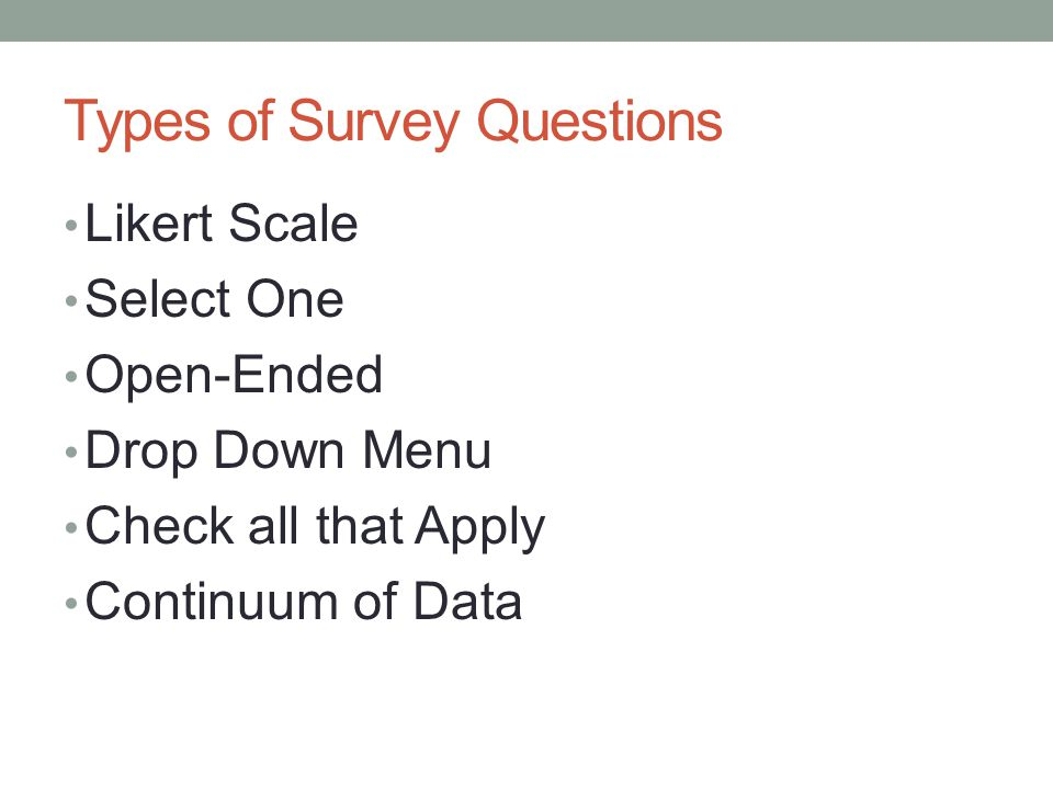 Types of Survey Questions Likert Scale Select One Open-Ended Drop Down Menu Check all that Apply Continuum of Data