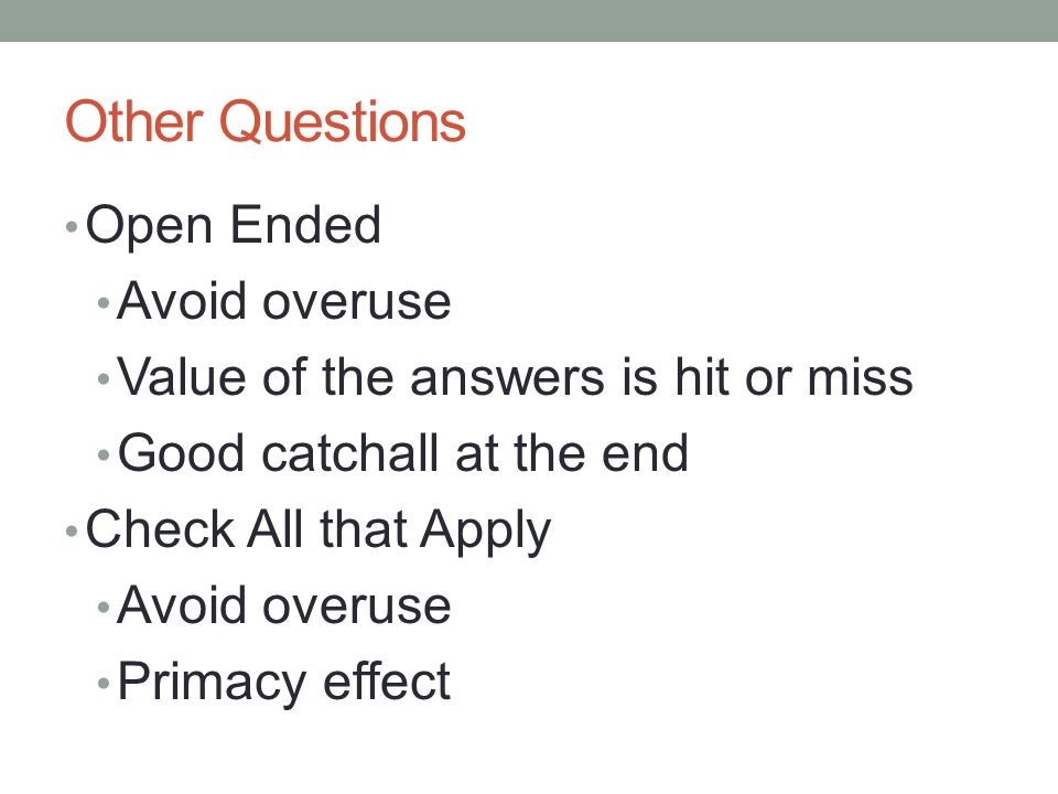 Other Questions Open Ended Avoid overuse Value of the answers is hit or miss Good catchall at the end Check All that Apply Avoid overuse Primacy effect