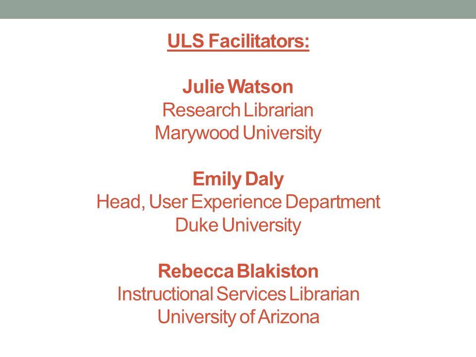 ULS Facilitators: Julie Watson Research Librarian Marywood University Emily Daly Head, User Experience Department Duke University Rebecca Blakiston Instructional Services Librarian University of Arizona