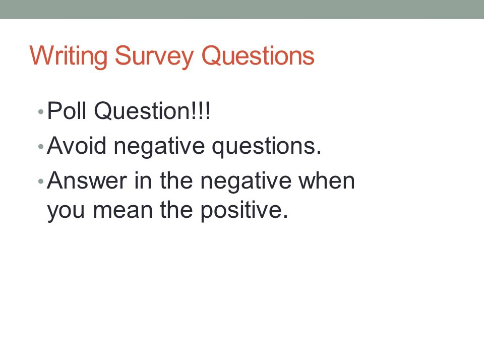 Writing Survey Questions Poll Question!!. Avoid negative questions.