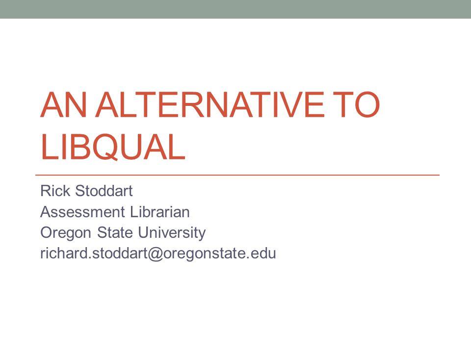 AN ALTERNATIVE TO LIBQUAL Rick Stoddart Assessment Librarian Oregon State University richard.stoddart@oregonstate.edu