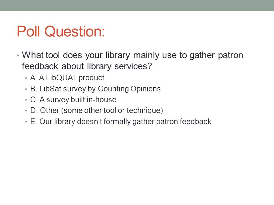 Poll Question: What tool does your library mainly use to gather patron feedback about library services? A. A LibQUAL product B. LibSat survey by Count