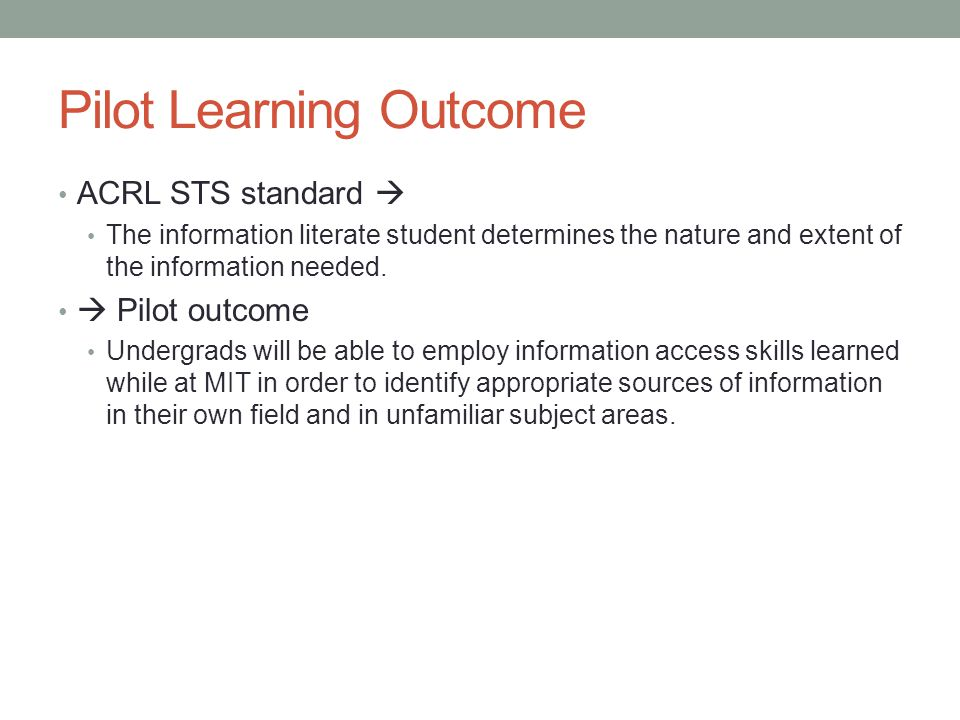 Pilot Learning Outcome ACRL STS standard  The information literate student determines the nature and extent of the information needed.