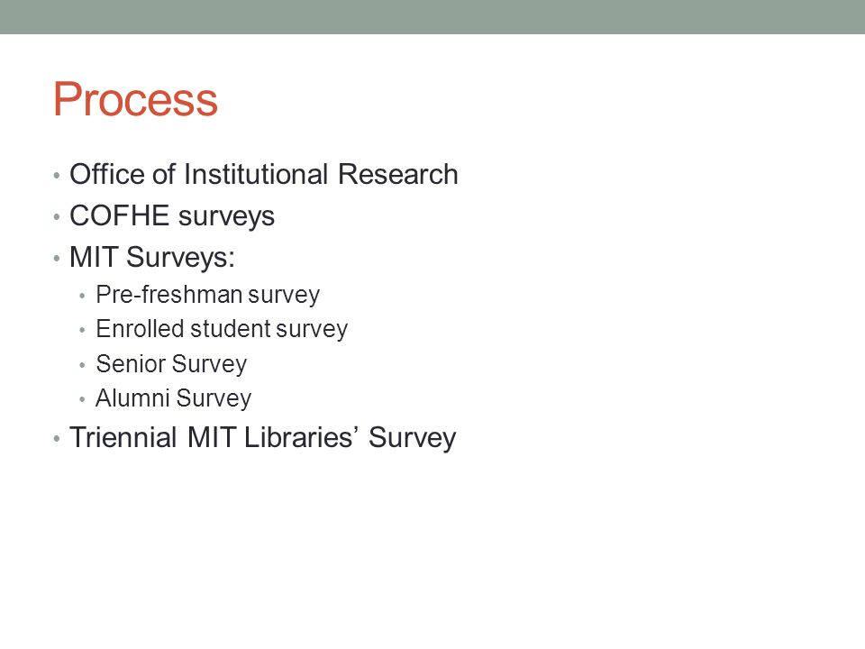 Process Office of Institutional Research COFHE surveys MIT Surveys: Pre-freshman survey Enrolled student survey Senior Survey Alumni Survey Triennial