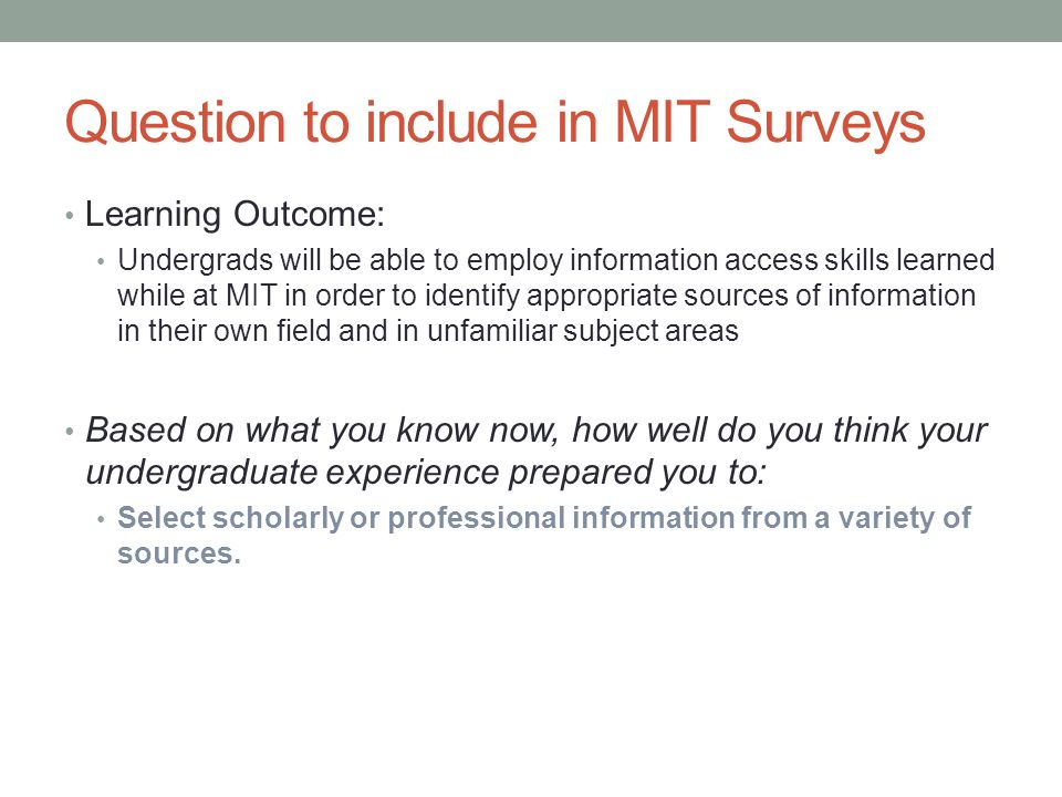 Question to include in MIT Surveys Learning Outcome: Undergrads will be able to employ information access skills learned while at MIT in order to iden