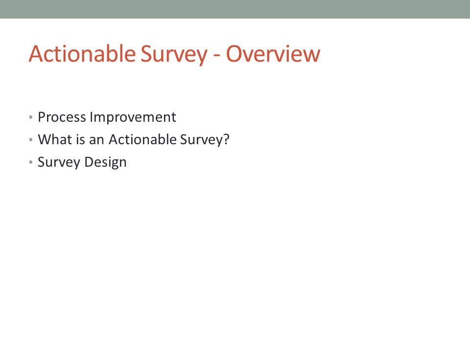 Actionable Survey - Overview Process Improvement What is an Actionable Survey Survey Design