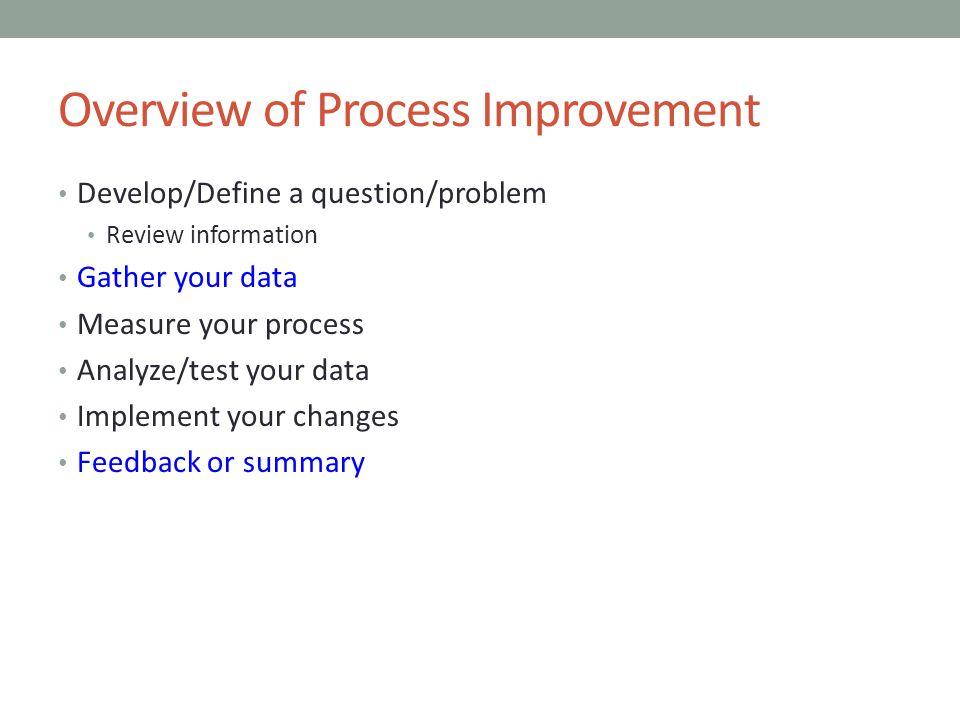 Overview of Process Improvement Develop/Define a question/problem Review information Gather your data Measure your process Analyze/test your data Impl