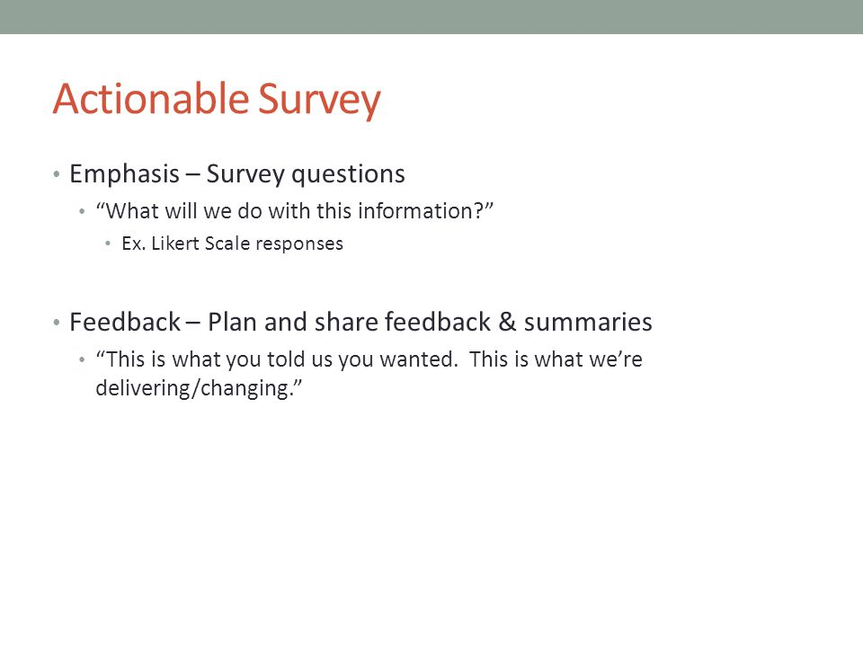 Actionable Survey Emphasis – Survey questions What will we do with this information Ex.