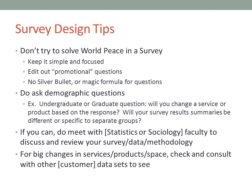 Survey Design Tips Don't try to solve World Peace in a Survey Keep it simple and focused Edit out promotional questions No Silver Bullet, or magic formula for questions Do ask demographic questions Ex.