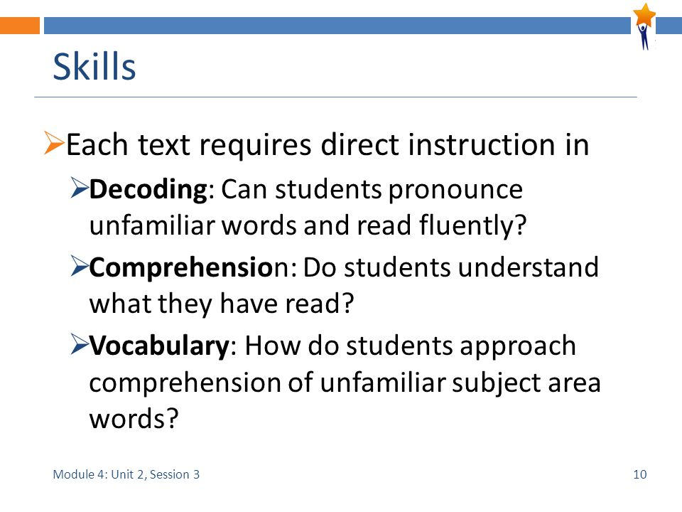 Module 4: Unit 2, Session 3 Skills  Each text requires direct instruction in  Decoding: Can students pronounce unfamiliar words and read fluently.