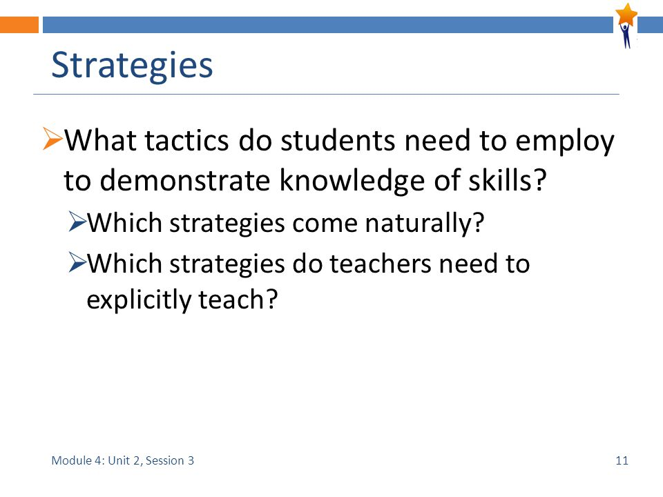 Module 4: Unit 2, Session 3 Strategies  What tactics do students need to employ to demonstrate knowledge of skills.