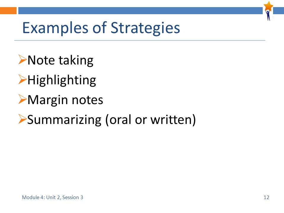 Module 4: Unit 2, Session 3 Examples of Strategies  Note taking  Highlighting  Margin notes  Summarizing (oral or written) 12