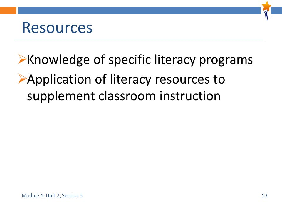 Module 4: Unit 2, Session 3 Resources  Knowledge of specific literacy programs  Application of literacy resources to supplement classroom instruction 13