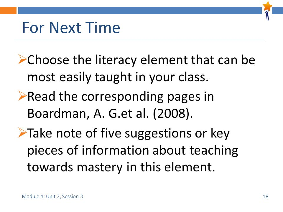 Module 4: Unit 2, Session 3 For Next Time  Choose the literacy element that can be most easily taught in your class.