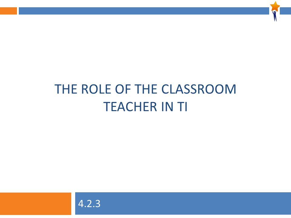 Module 4: Unit 2, Session 3 THE ROLE OF THE CLASSROOM TEACHER IN TI 4.2.3
