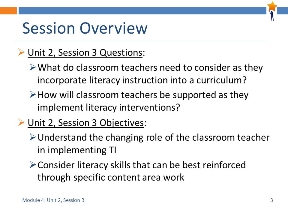 Module 4: Unit 2, Session 3 Session Overview  Unit 2, Session 3 Questions:  What do classroom teachers need to consider as they incorporate literacy instruction into a curriculum.