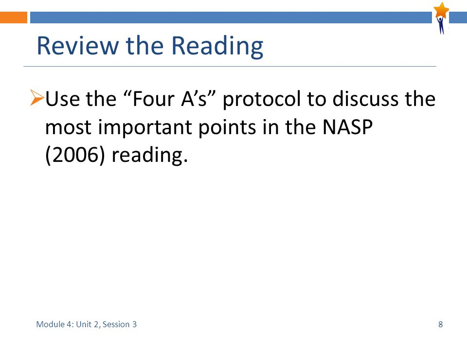 Module 4: Unit 2, Session 3 Review the Reading  Use the Four A's protocol to discuss the most important points in the NASP (2006) reading.