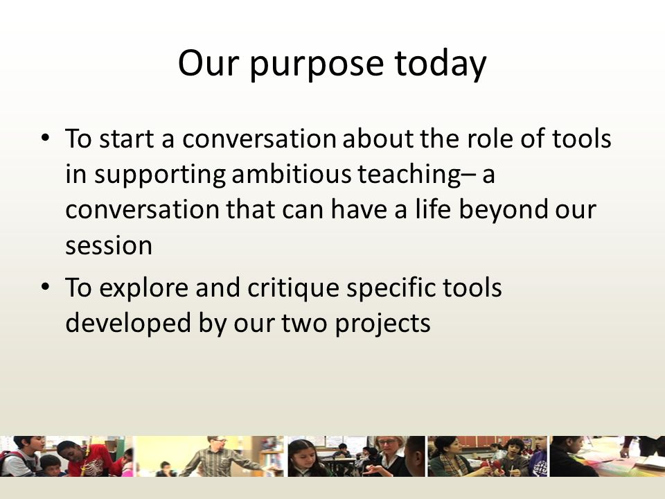 Our purpose today To start a conversation about the role of tools in supporting ambitious teaching– a conversation that can have a life beyond our session To explore and critique specific tools developed by our two projects