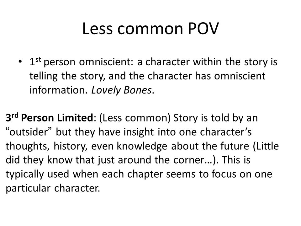 Less common POV 1 st person omniscient: a character within the story is telling the story, and the character has omniscient information.