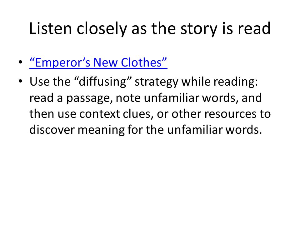 Listen closely as the story is read Emperor's New Clothes Use the diffusing strategy while reading: read a passage, note unfamiliar words, and then use context clues, or other resources to discover meaning for the unfamiliar words.