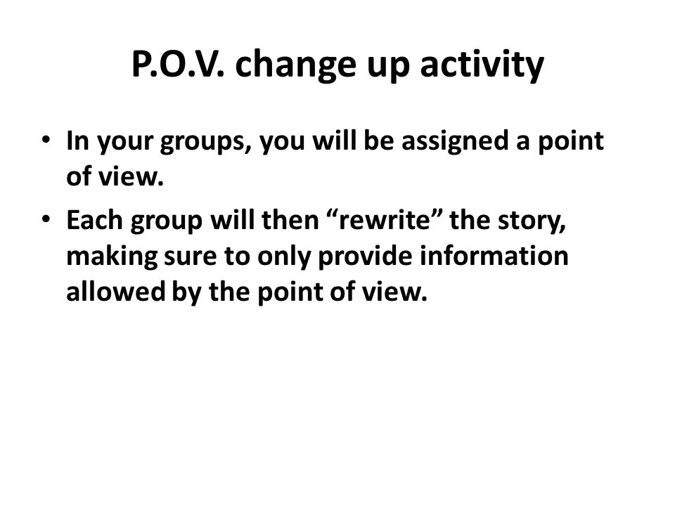 P.O.V. change up activity In your groups, you will be assigned a point of view.