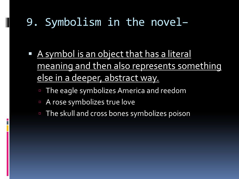9. Symbolism in the novel–  A symbol is an object that has a literal meaning and then also represents something else in a deeper, abstract way.  The