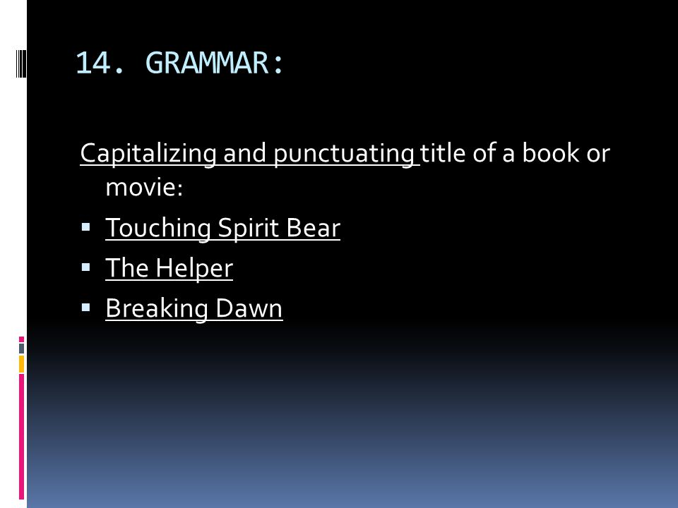 14. GRAMMAR: Capitalizing and punctuating title of a book or movie:  Touching Spirit Bear  The Helper  Breaking Dawn