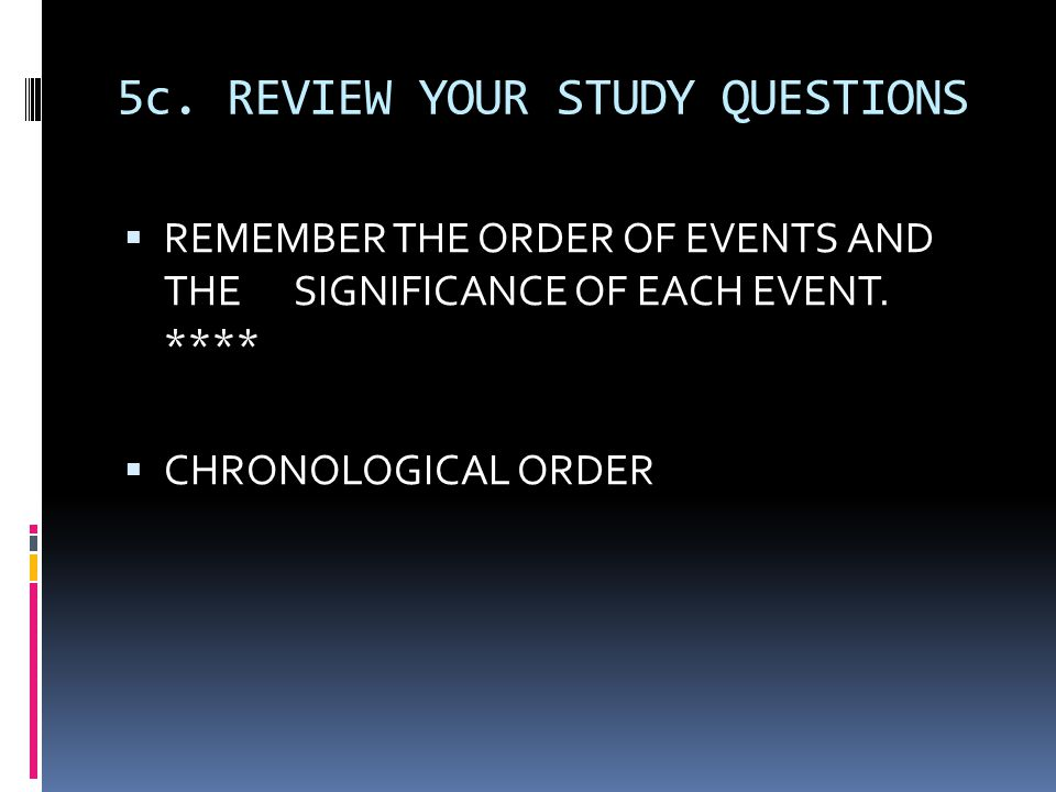 5c.REVIEW YOUR STUDY QUESTIONS  REMEMBER THE ORDER OF EVENTS AND THE SIGNIFICANCE OF EACH EVENT.
