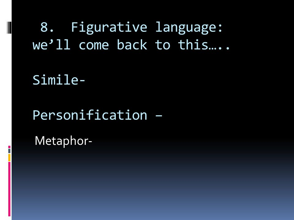 8. Figurative language: we'll come back to this….. Simile- Personification – Metaphor-