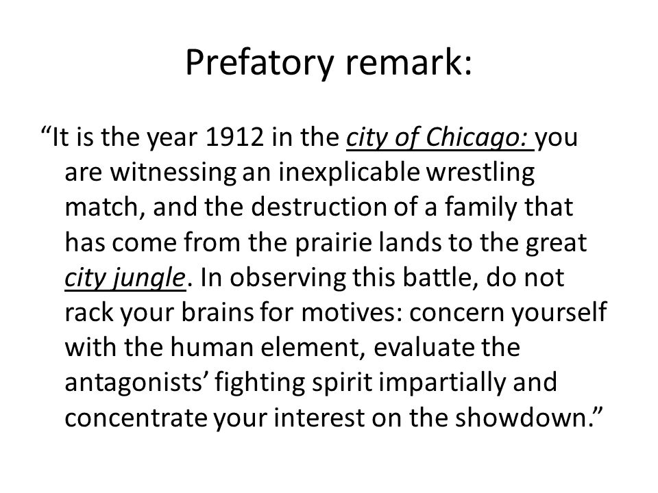 Prefatory remark: It is the year 1912 in the city of Chicago: you are witnessing an inexplicable wrestling match, and the destruction of a family that has come from the prairie lands to the great city jungle.