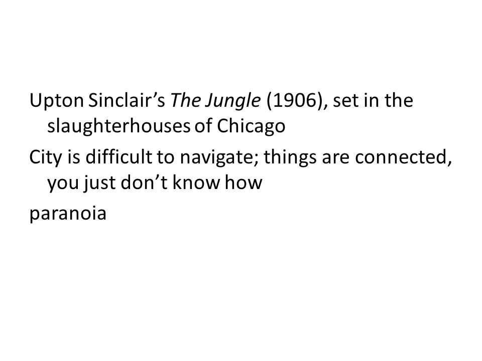 Upton Sinclair's The Jungle (1906), set in the slaughterhouses of Chicago City is difficult to navigate; things are connected, you just don't know how