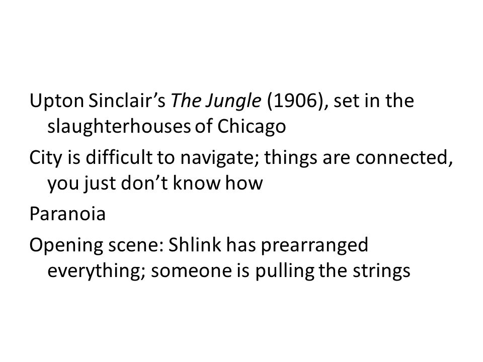 Upton Sinclair's The Jungle (1906), set in the slaughterhouses of Chicago City is difficult to navigate; things are connected, you just don't know how Paranoia Opening scene: Shlink has prearranged everything; someone is pulling the strings