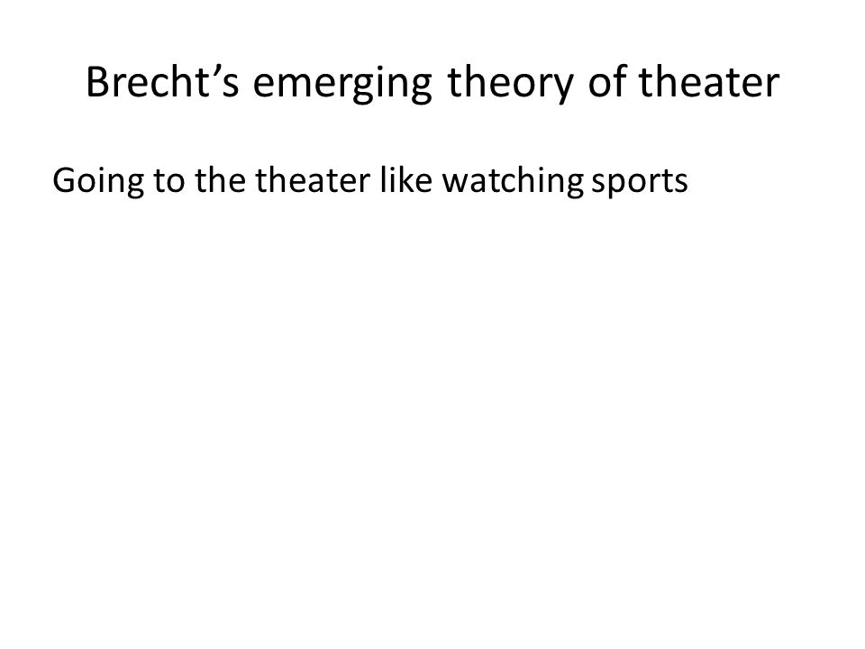 Brecht's emerging theory of theater Going to the theater like watching sports