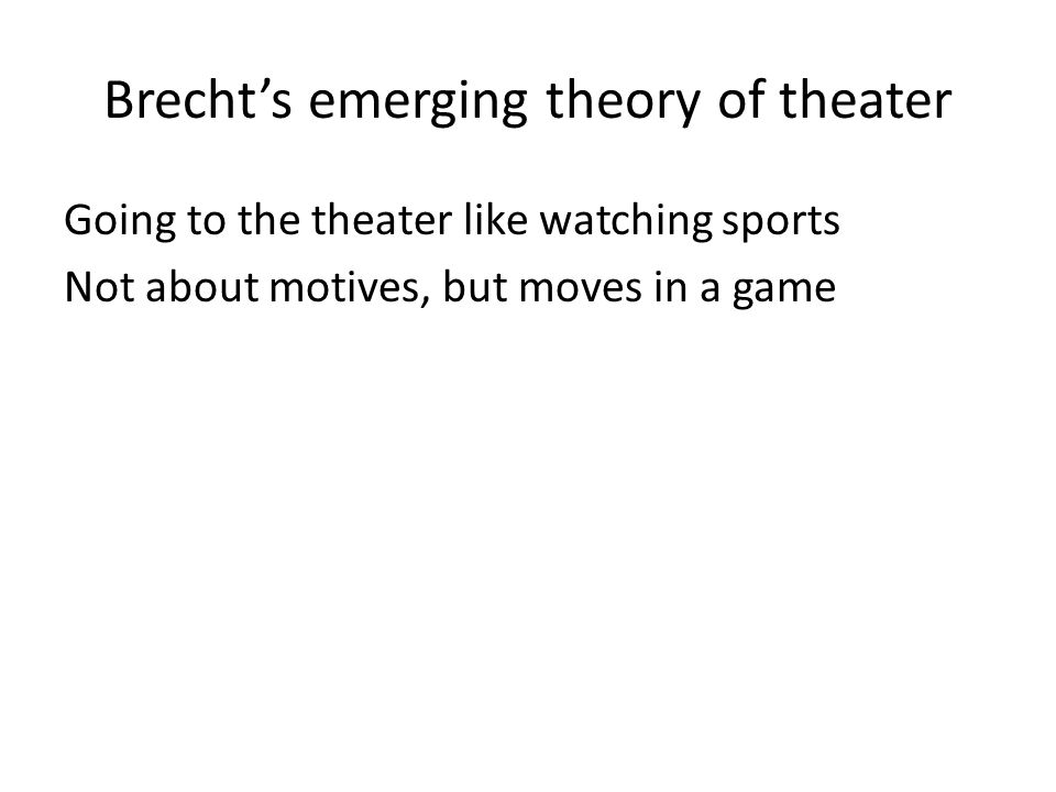 Brecht's emerging theory of theater Going to the theater like watching sports Not about motives, but moves in a game