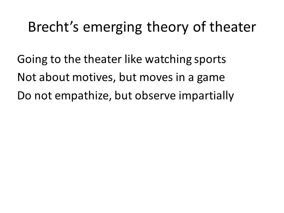 Brecht's emerging theory of theater Going to the theater like watching sports Not about motives, but moves in a game Do not empathize, but observe impartially