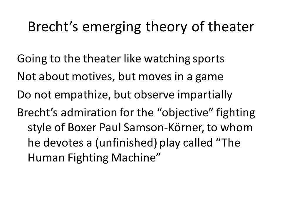 Brecht's emerging theory of theater Going to the theater like watching sports Not about motives, but moves in a game Do not empathize, but observe imp