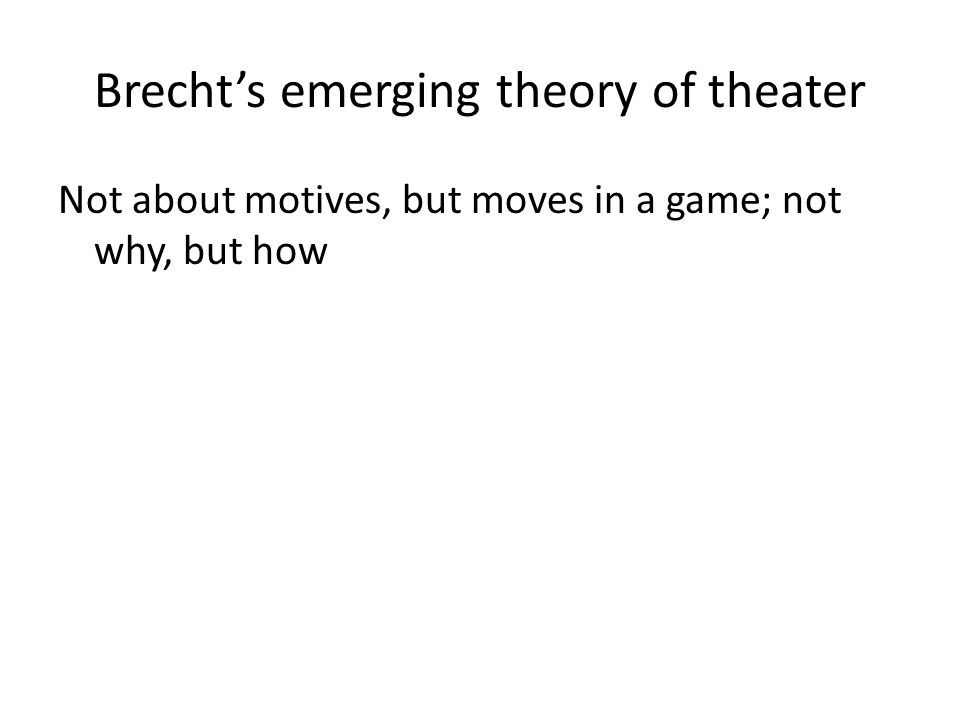 Brecht's emerging theory of theater Not about motives, but moves in a game; not why, but how