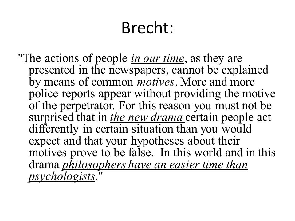 Brecht: The actions of people in our time, as they are presented in the newspapers, cannot be explained by means of common motives.