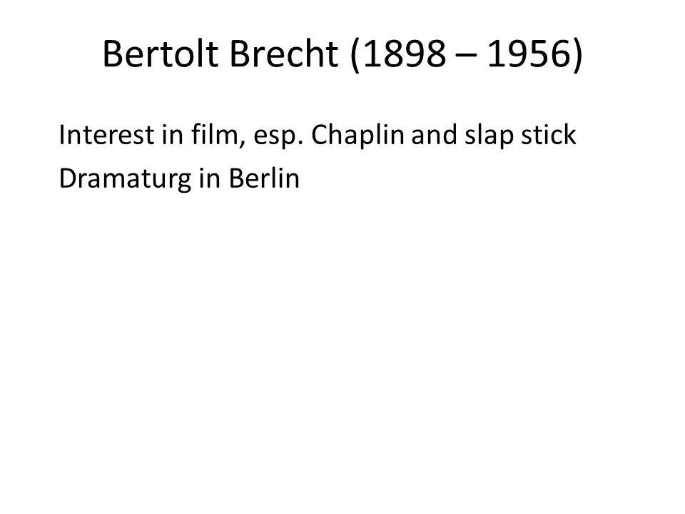 Bertolt Brecht (1898 – 1956) Interest in film, esp. Chaplin and slap stick Dramaturg in Berlin